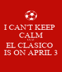 I CAN'T KEEP  CALM CUZ EL CLASICO  IS ON APRIL 3 - Personalised Poster A4 size