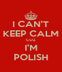 I CAN'T KEEP CALM CUZ I'M POLISH - Personalised Poster A4 size