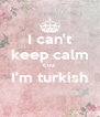 I can't keep calm cuz I'm turkish  - Personalised Poster A4 size