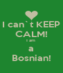 I can`t KEEP CALM! I am  a Bosnian! - Personalised Poster A4 size