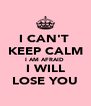 I CAN'T  KEEP CALM I AM AFRAID  I WILL LOSE YOU - Personalised Poster A4 size