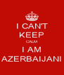 I CAN'T KEEP CALM I AM AZERBAIJANI - Personalised Poster A4 size