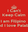 I Can't Keep Calm  I am Filipino  And I love Palabok - Personalised Poster A4 size