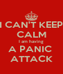 I CAN'T KEEP CALM I am having A PANIC  ATTACK - Personalised Poster A4 size