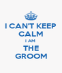 I CAN'T KEEP CALM I AM  THE GROOM - Personalised Poster A4 size