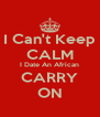 I Can't Keep CALM I Date An African CARRY ON - Personalised Poster A4 size