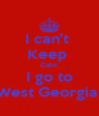 I can't  Keep  Calm I go to West Georgia  - Personalised Poster A4 size