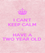 I CAN'T KEEP CALM I HAVE A TWO YEAR OLD  - Personalised Poster A4 size