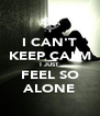 I CAN'T KEEP CALM I JUST FEEL SO ALONE - Personalised Poster A4 size