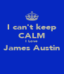 I can't keep CALM I Love James Austin  - Personalised Poster A4 size