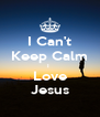 I Can't Keep Calm I  Love Jesus - Personalised Poster A4 size
