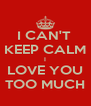 I CAN'T  KEEP CALM I LOVE YOU TOO MUCH - Personalised Poster A4 size