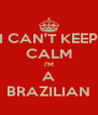 I CAN'T KEEP CALM I'M A BRAZILIAN - Personalised Poster A4 size