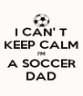 I CAN' T KEEP CALM I'M A SOCCER DAD - Personalised Poster A4 size