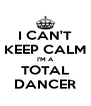 I CAN'T KEEP CALM I'M A TOTAL DANCER - Personalised Poster A4 size
