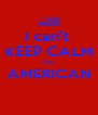 I can't  KEEP CALM I'm  AMERICAN  - Personalised Poster A4 size