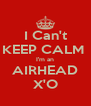 I Can't KEEP CALM  I'm an AIRHEAD X'O - Personalised Poster A4 size