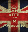 I CAN'T  KEEP CALM I'M  Awesome - Personalised Poster A4 size