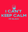 I CAN'T  KEEP CALM I'M BLACK   - Personalised Poster A4 size