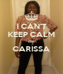 I CAN'T KEEP CALM i'm CARISSA  - Personalised Poster A4 size
