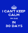 I CAN'T KEEP CALM I'M DUE IN 30 DAYS - Personalised Poster A4 size