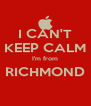 I CAN'T KEEP CALM I'm from RICHMOND  - Personalised Poster A4 size