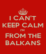 I CAN'T KEEP CALM I'M  FROM THE BALKANS - Personalised Poster A4 size