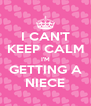 I CAN'T KEEP CALM I'M GETTING A NIECE - Personalised Poster A4 size
