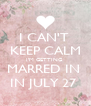 I CAN'T  KEEP CALM I'M GETTING  MARRED IN  IN JULY 27  - Personalised Poster A4 size