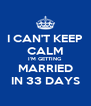 I CAN'T KEEP CALM I'M GETTING  MARRIED IN 33 DAYS - Personalised Poster A4 size