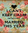 I CAN'T KEEP CALM I'M GETTING  MARRIED  THIS YEAR - Personalised Poster A4 size