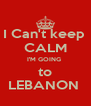 I Can't keep  CALM I'M GOING  to LEBANON  - Personalised Poster A4 size