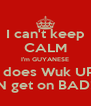 I can't keep CALM I'm GUYANESE I does Wuk UP N get on BAD! - Personalised Poster A4 size