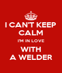 I CAN'T KEEP CALM I'M IN LOVE WITH A WELDER - Personalised Poster A4 size