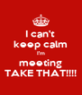 I can't  keep calm I'm meeting TAKE THAT!!!! - Personalised Poster A4 size