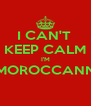 I CAN'T  KEEP CALM I'M MOROCCANN  - Personalised Poster A4 size