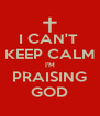 I CAN'T  KEEP CALM I'M PRAISING GOD - Personalised Poster A4 size