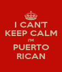 I CAN'T KEEP CALM I'M PUERTO RICAN - Personalised Poster A4 size