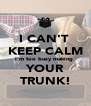 I CAN'T  KEEP CALM I'm too busy making  YOUR TRUNK! - Personalised Poster A4 size