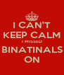 I CAN'T KEEP CALM I MISSED BINATINALS ON - Personalised Poster A4 size