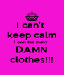 I can't  keep calm I own too many  DAMN clothes!!! - Personalised Poster A4 size