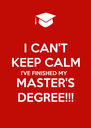 I CAN'T KEEP CALM I'VE FINISHED MY MASTER'S DEGREE!!! - Personalised Poster A4 size
