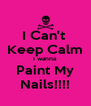 I Can't  Keep Calm I wanna Paint My Nails!!!! - Personalised Poster A4 size