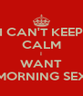 I CAN'T KEEP CALM I WANT MORNING SEX - Personalised Poster A4 size