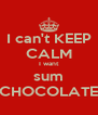 I can't KEEP CALM I want sum CHOCOLATE - Personalised Poster A4 size