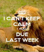 I CAN'T KEEP CALM I WAS DUE  LAST WEEK - Personalised Poster A4 size