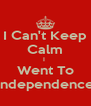 I Can't Keep Calm I  Went To Independence - Personalised Poster A4 size
