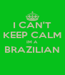 I CAN'T KEEP CALM IM A BRAZILIAN  - Personalised Poster A4 size