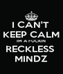 I CAN'T  KEEP CALM IM A FUCKIN RECKLESS  MINDZ - Personalised Poster A4 size