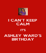 I CAN'T KEEP CALM IT'S ASHLEY WARD'S BIRTHDAY - Personalised Poster A4 size